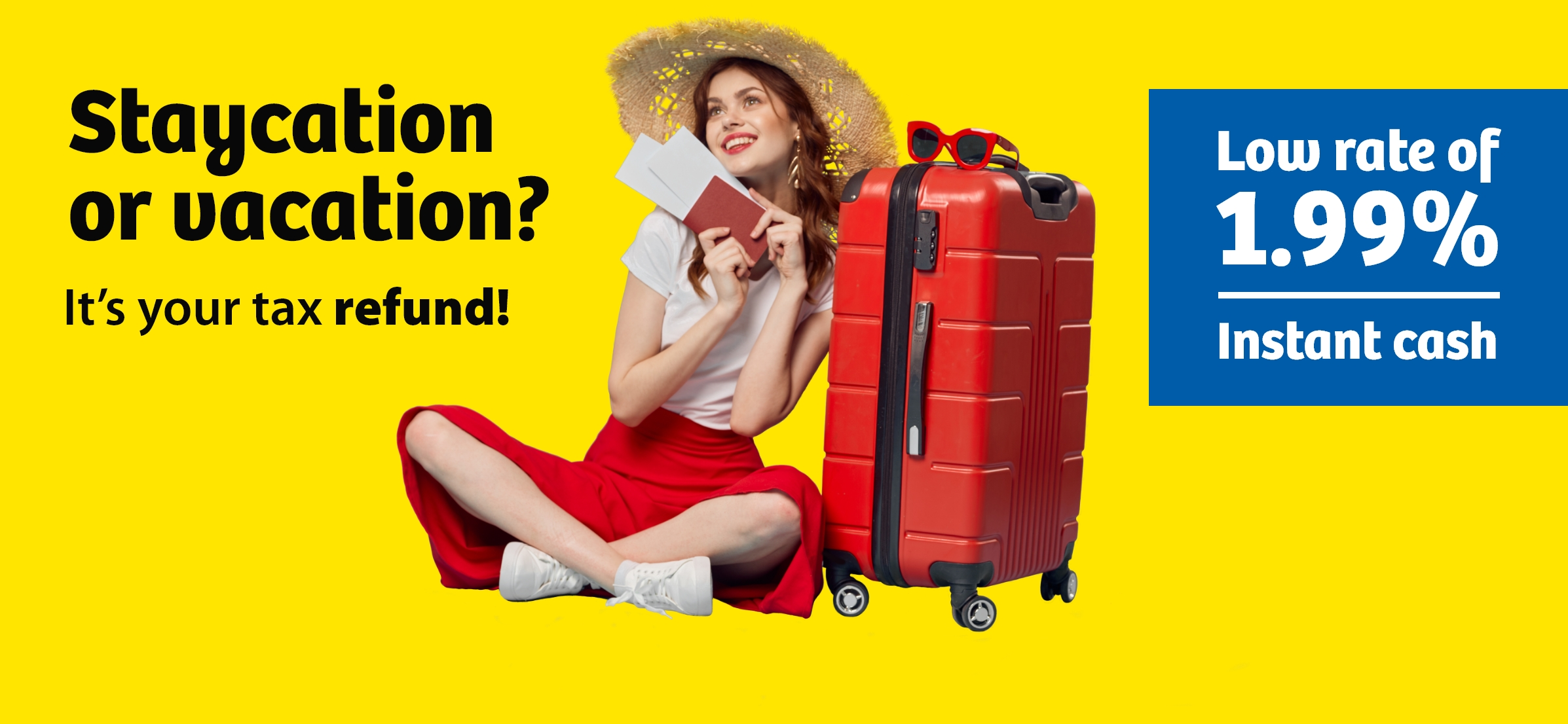 Staycation or vacation? It's your tax refund! Low rate of 1.99% Instant cash.